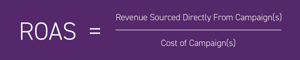 ROAS = Revenue sourced directly from campaign(s) / Cost of campaign(s)
